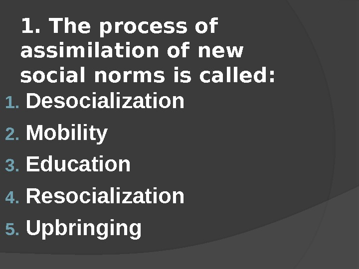 1.  The process of assimilation of new social norms is called : 1. Desocialization 2.
