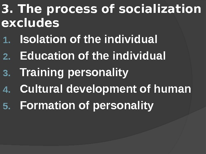 3.  The process of socialization excludes 1. I solation of the individual 2. E ducation
