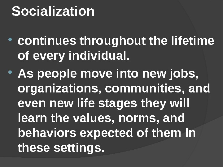 Socialization  continues throughout the lifetime of every individual.  As people move into new jobs,