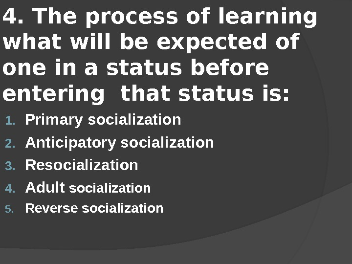 4. The process of learning what will be expected of one in a status before entering