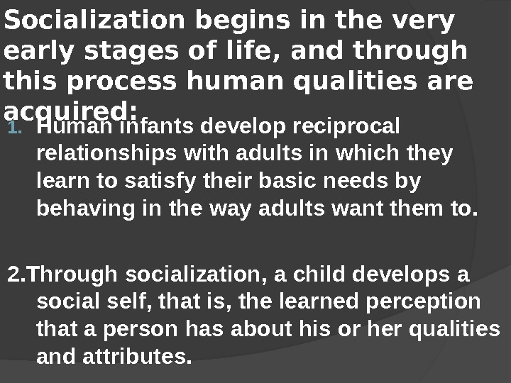 Socialization begins in the very early stages of life, and through this process human qualities are
