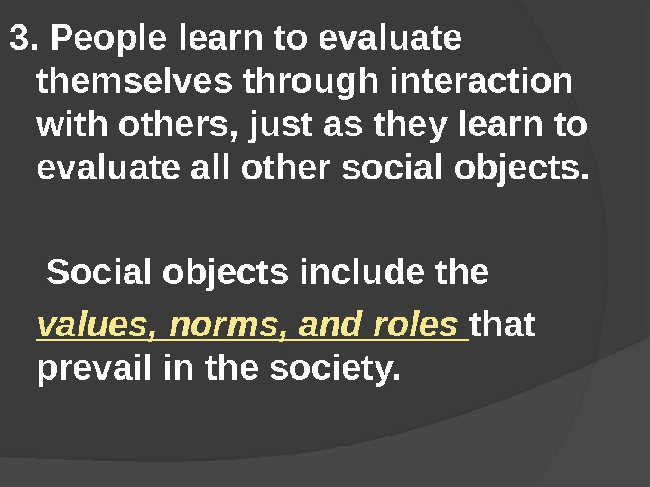 3.  People learn to evaluate themselves through interaction with others, just as they learn to