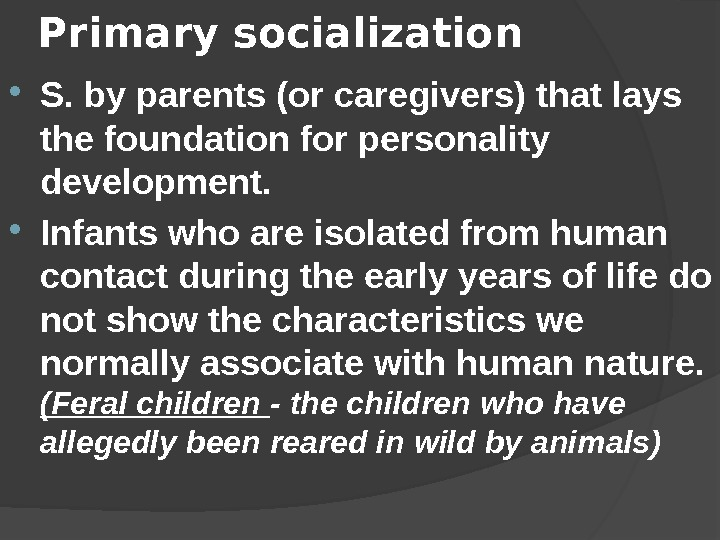 Primary socialization  S. by parents (or caregivers) that lays the foundation for personality development.