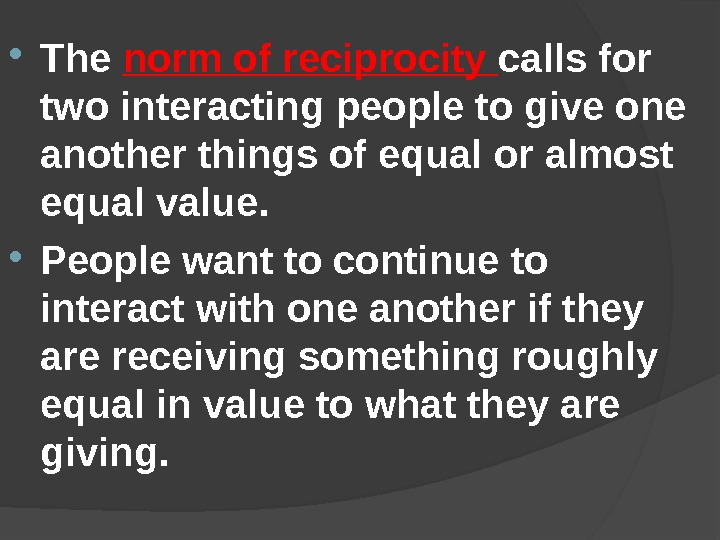 The norm of reciprocity calls for two interacting people to give one another things of