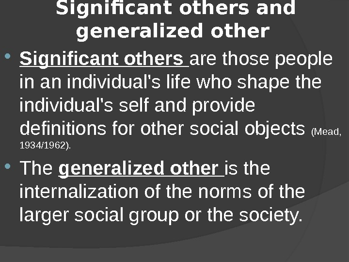 Significant others and generalized other  Significant others are those people in an individual's life who