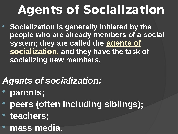 Agents of Socialization is generally initiated by the people who are already members of a social