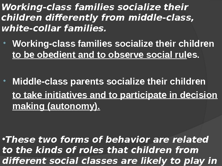 Working-class families socialize their children differently from middle-class,  white-collar families.  • Working-class families socialize
