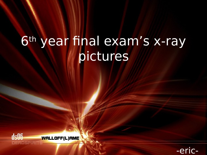 6 th year final exam's x-ray pictures -eric-