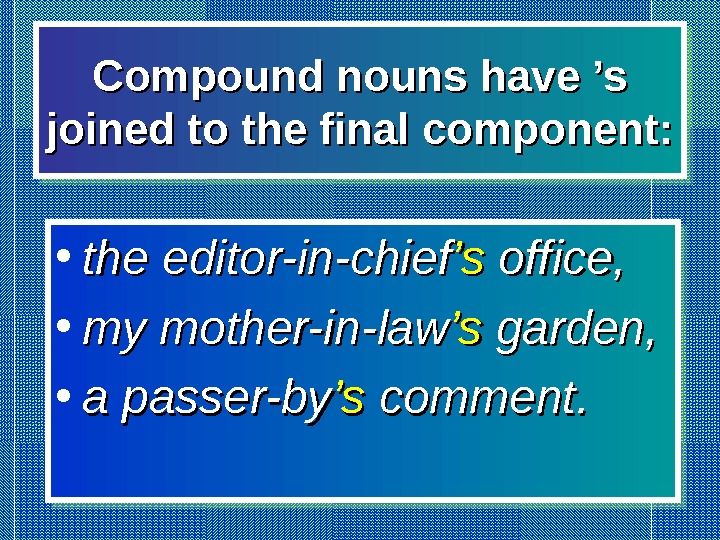 Compound nouns have 's joined to the final component:  • the editor-in-chief 's's