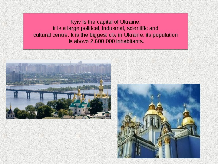 Kyiv is the capital of Ukraine.  It is a large political, industrial, scientific