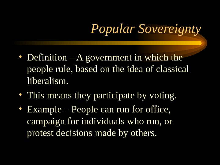 Popular Sovereignty • Definition – A government in which the people rule, based on the idea