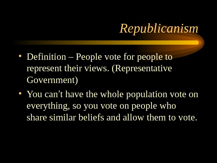 Republicanism • Definition – People vote for people to represent their views. (Representative Government) • You