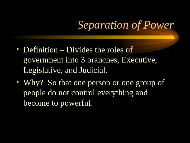 Separation of Power • Definition – Divides the roles of government into 3 branches, Executive,