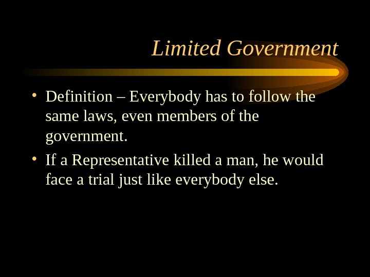 Limited Government • Definition – Everybody has to follow the same laws, even members of the