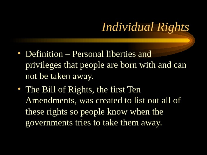 Individual Rights • Definition – Personal liberties and privileges that people are born with and can