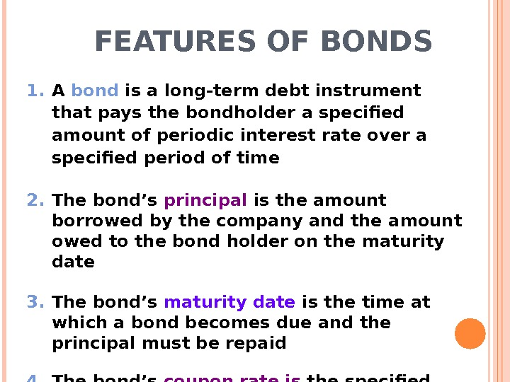FEATURES OF BONDS 1. A bond is a long-term debt instrument that pays the bondholder a