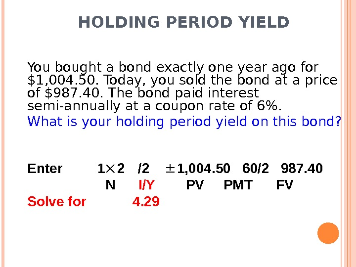 HOLDING PERIOD YIELD You bought a bond exactly one year ago for $1, 004. 50. Today,