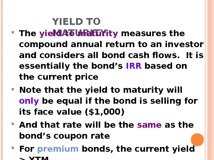 YIELD TO MATURITY The yield to maturity measures the compound annual return to an investor and