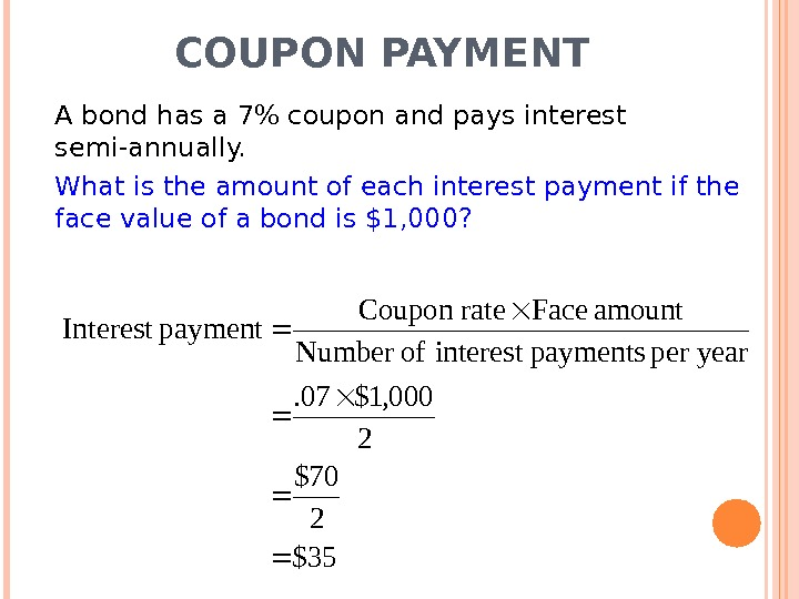 COUPON PAYMENT A bond has a 7 coupon and pays interest semi-annually. What is the amount
