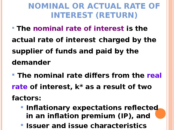 NOMINAL OR ACTUAL RATE OF INTEREST (RETURN)  The nominal rate of interest is the actual