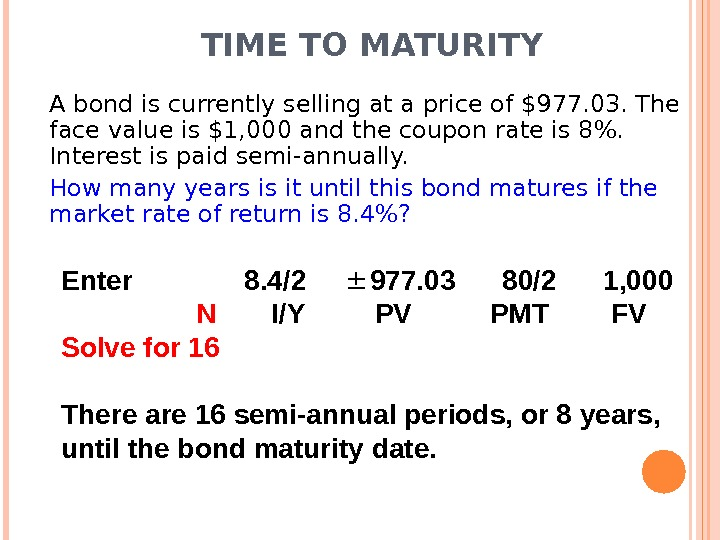TIME TO MATURITY A bond is currently selling at a price of $977. 03. The face