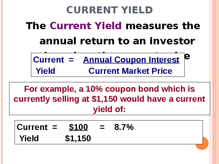CURRENT YIELD The Current Yield measures the annual return to an investor based on the current