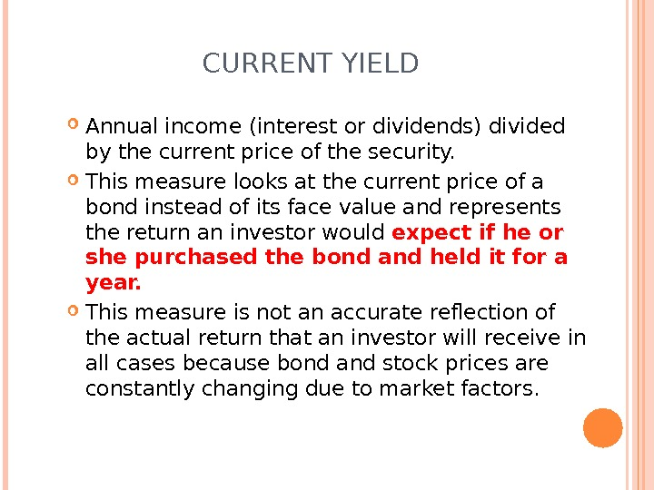 CURRENT YIELD Annual income (interest or dividends) divided by the current price of the security.