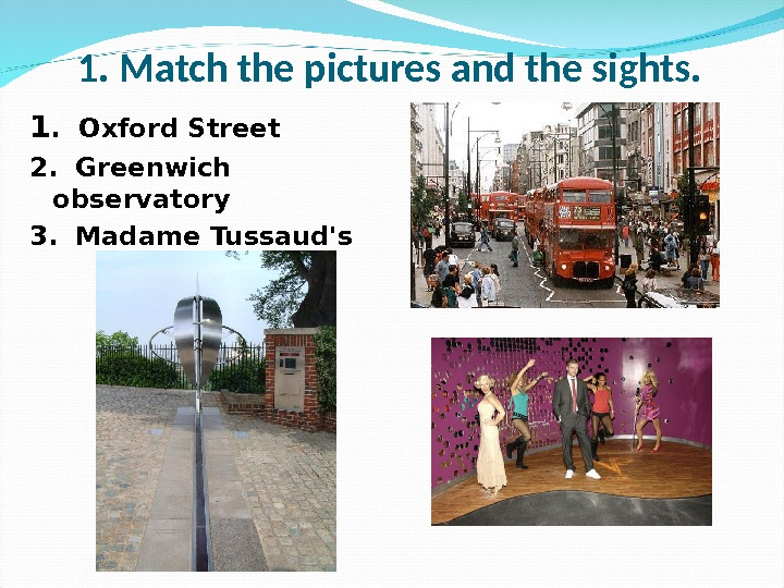 1. Match the pictures and the sights. 1.  Oxford Street 2.  Greenwich observatory 3.