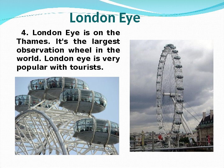 4.  London Eye is on the Thames.  It's the largest observation wheel in