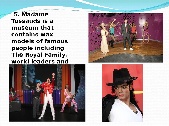 5. Madame Tussauds is a museum that contains wax models of famous people including The