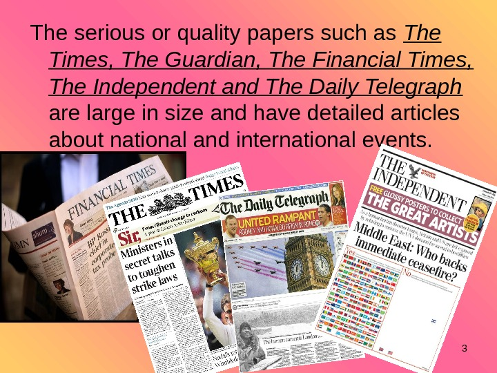 3 The serious or quality papers such as  The Times, The Guardian, The Financial Times,