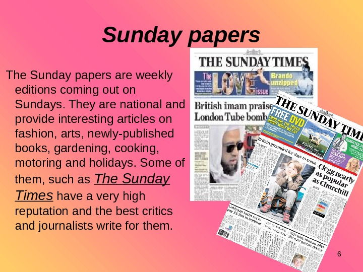 6 Sunday papers The Sunday papers are weekly editions coming out on Sundays. They are national