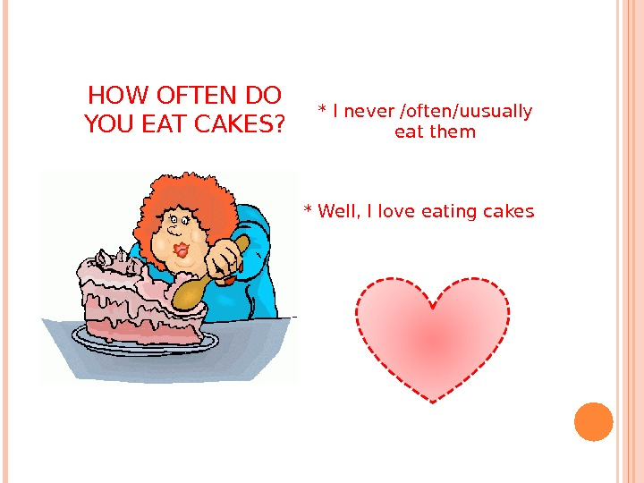 HOW OFTEN DO YOU EAT CAKES? * I never /often/uusually eat them * Well, I love