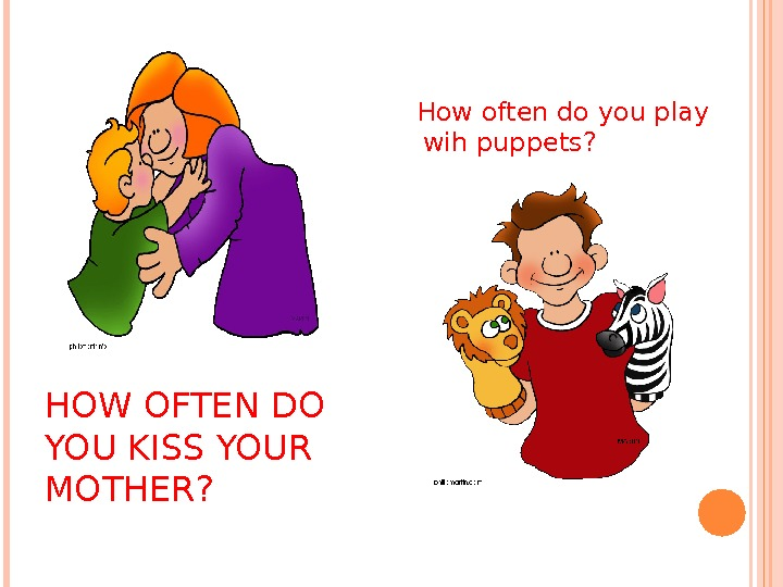 HOW OFTEN DO YOU KISS YOUR MOTHER? How often do you play wih puppets?