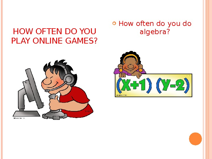 HOW OFTEN DO YOU PLAY ONLINE GAMES?  How often do you do algebra?
