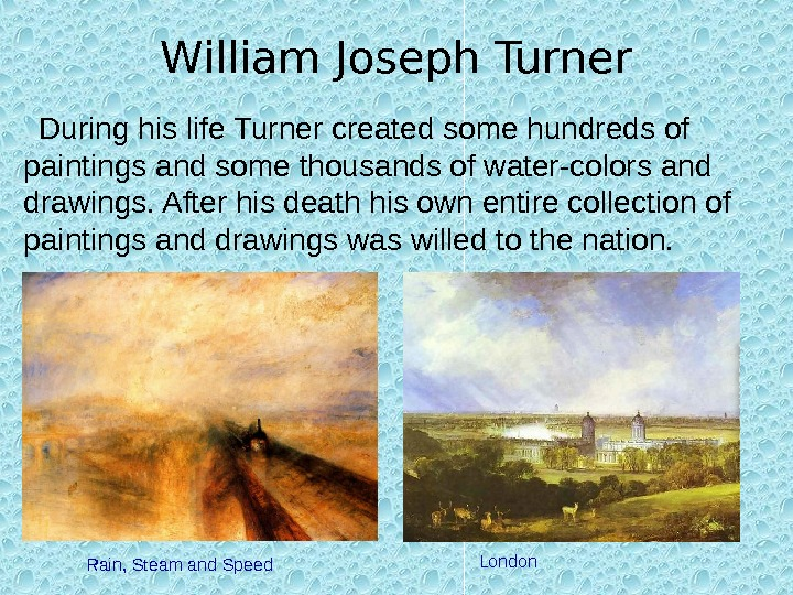 William Joseph Turner During his life Turner created some hundreds of paintings and some thousands of