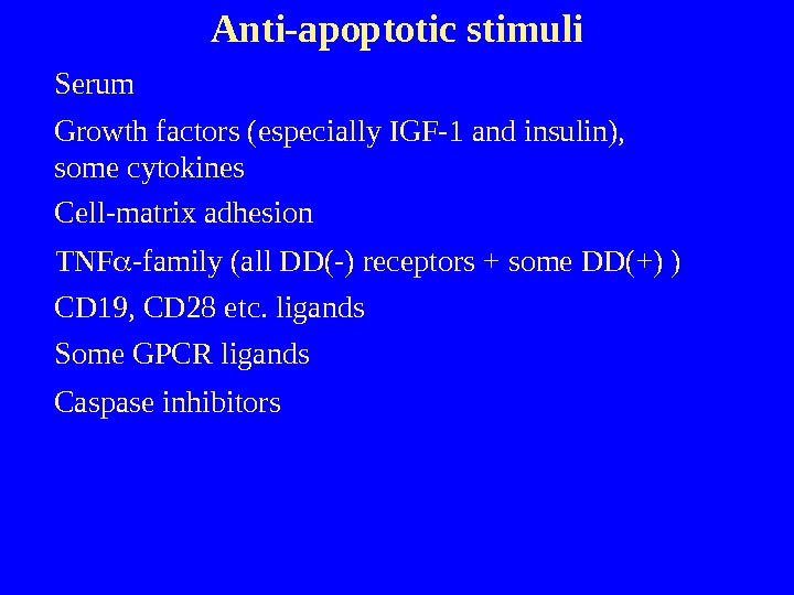 Anti-apoptotic stimuli Serum Growth factors (especially IGF-1 and insulin),  some cytokines Cell-matrix adhesion