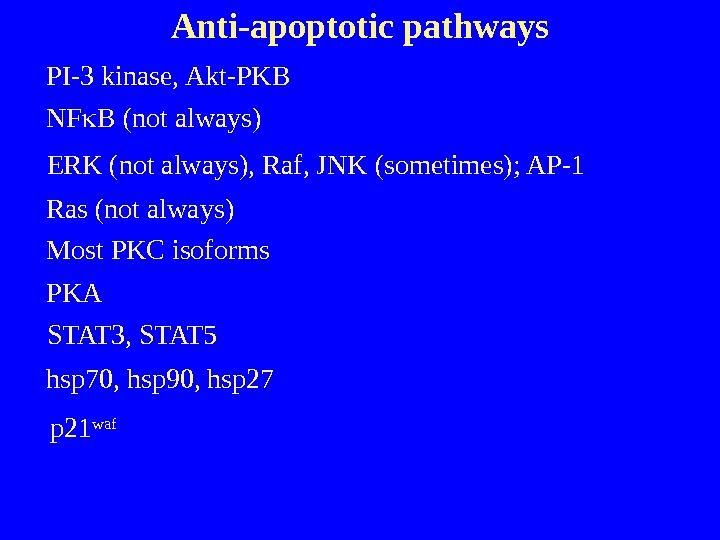 Anti-apoptotic pathways PI-3 kinase, Akt-PKB NF B (not always) ERK (not always), Raf, JNK