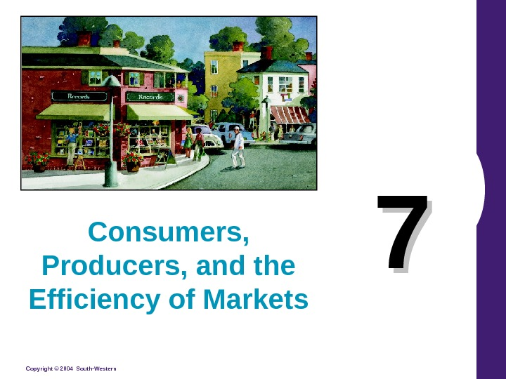 Copyright © 2004 South-Western 77 Consumers,  Producers, and the Efficiency of Markets