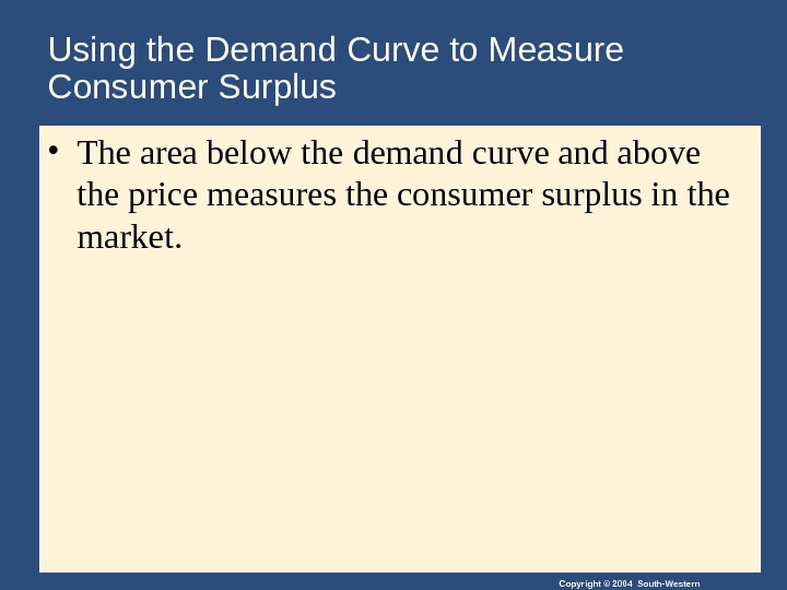 Copyright © 2004 South-Western. Using the Demand Curve to Measure Consumer Surplus • The area below