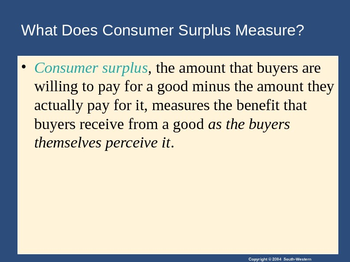 Copyright © 2004 South-Western. What Does Consumer Surplus Measure?  • Consumer surplus , the amount