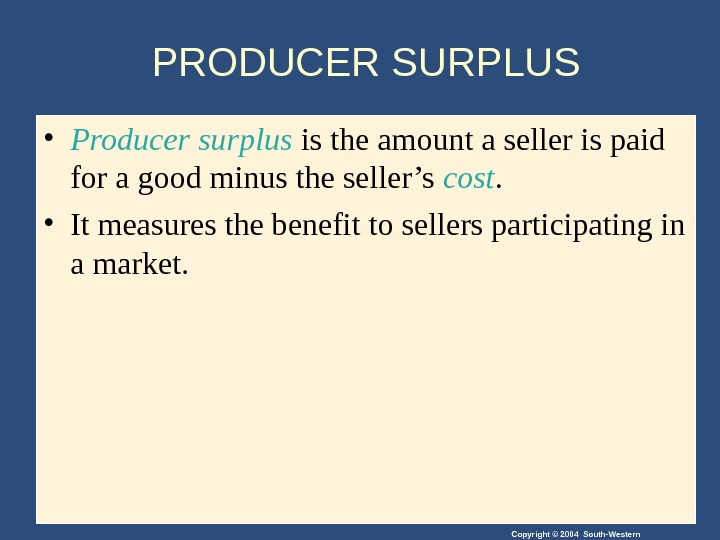 Copyright © 2004 South-Western. PRODUCER SURPLUS • Producer surplus is the amount a seller is paid