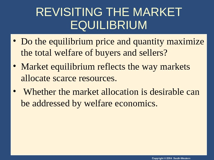 Copyright © 2004 South-Western. REVISITING THE MARKET EQUILIBRIUM • Do the equilibrium price and quantity maximize