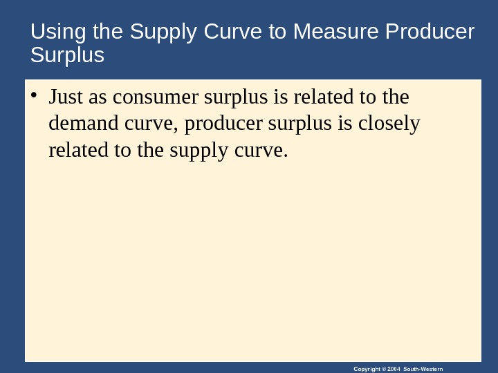 Copyright © 2004 South-Western. Using the Supply Curve to Measure Producer Surplus • Just as consumer
