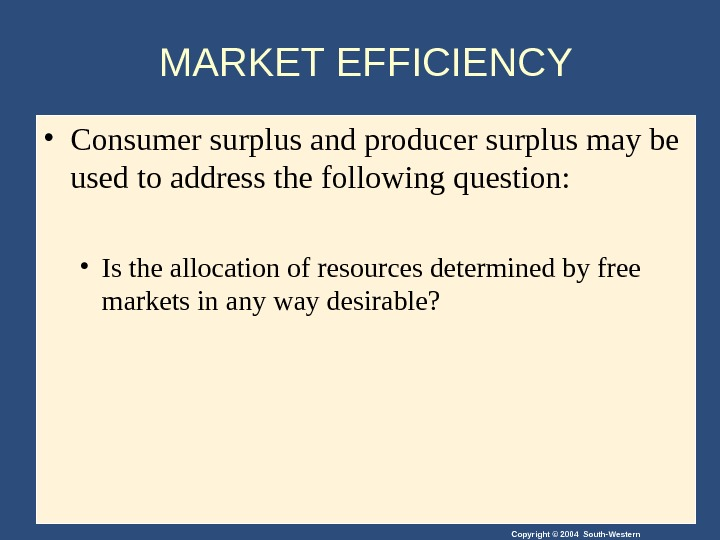 Copyright © 2004 South-Western. MARKET EFFICIENCY • Consumer surplus and producer surplus may be used to