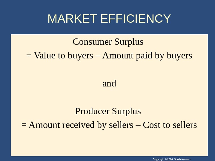 Copyright © 2004 South-Western. MARKET EFFICIENCY Consumer Surplus = Value to buyers – Amount paid by