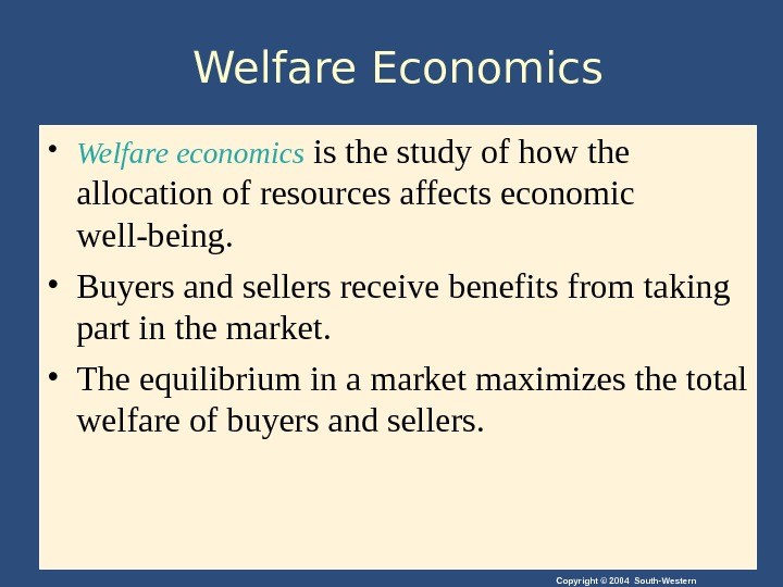 Copyright © 2004 South-Western. Welfare Economics • Welfare economics is the study of how the allocation