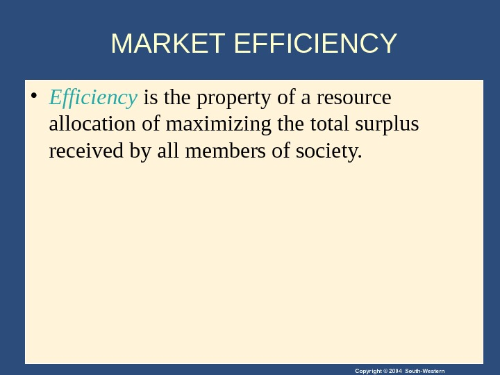 Copyright © 2004 South-Western. MARKET EFFICIENCY • Efficiency is the property of a resource allocation of