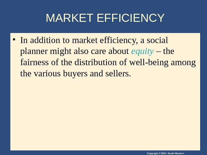Copyright © 2004 South-Western. MARKET EFFICIENCY • In addition to market efficiency, a social planner might