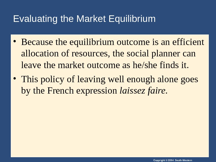 Copyright © 2004 South-Western. Evaluating the Market Equilibrium • Because the equilibrium outcome is an efficient